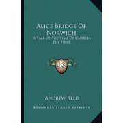 Alice Bridge of Norwich : A Tale of the Time of Charles the First