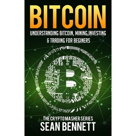 Bitcoin: Understanding Bitcoin, Bitcoin Cash, Blockchain, Mining, Investing & Online Day Trading for Beginners, A Guide to Investing & Mastering Cryptocurrency - eBook - Online Trading Sites