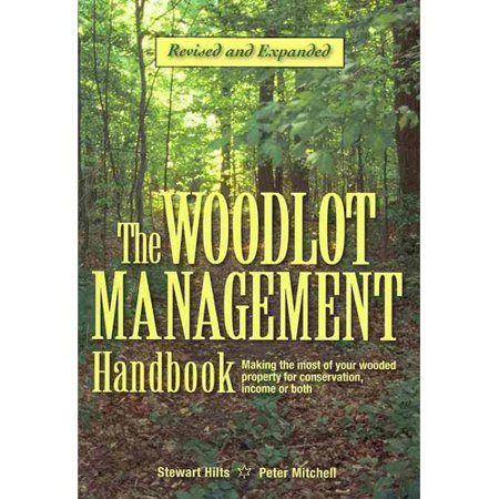 The Woodlot Management Handbook  Making The Most Of Your Wooded Property For Conservation  Income Or Both