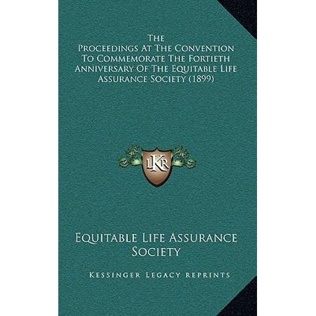 The Proceedings At The Convention To Commemorate The Fortieth Anniversary Of The Equitable Life Assurance Society  1899