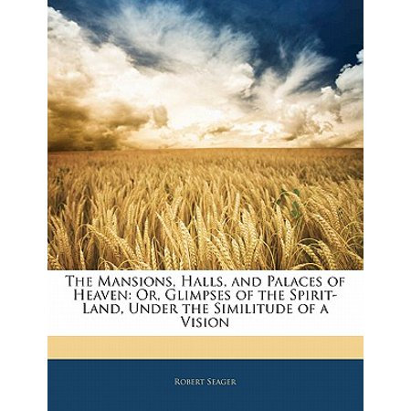 The Mansions, Halls, and Palaces of Heaven: Or, Glimpses of the Spirit-Land, Under the Similitude of a