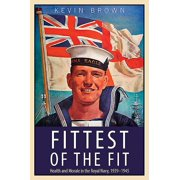 Fittest of the Fit : Health and Morale in the Royal Navy, 1939-1945