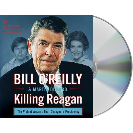 Bill O'Reilly's Killing: Killing Reagan: The Violent Assault That Changed a Presidency