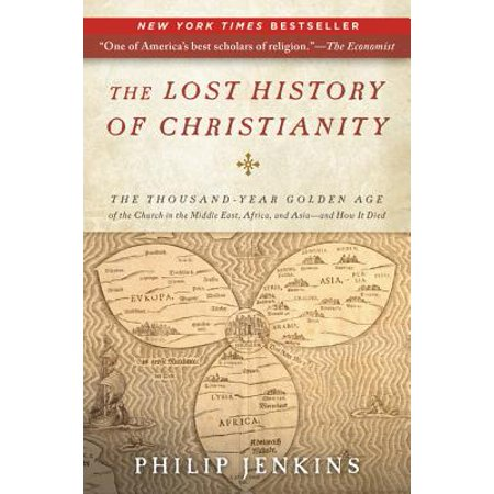The Lost History of Christianity : The Thousand-Year Golden Age of the Church in the Middle East, Africa, and Asia--And How It (In The Later Middle Ages The Church)