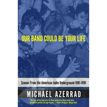Our Band Could Be Your Life : Scenes from the American Indie Underground,