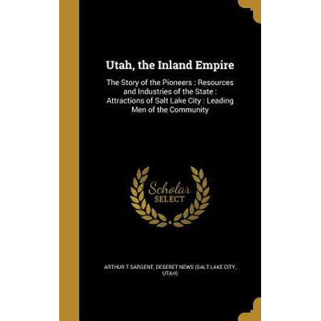 Utah  The Inland Empire  The Story Of The Pioneers  Resources And Industries Of The State  Attractions Of Salt Lake City  Leading Men Of The Co