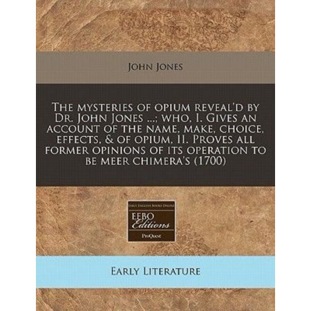 The Mysteries of Opium Reveal'd by Dr. John Jones ...; Who, I. Gives an Account of the Name, Make, Choice, Effects, & of Opium, II. Proves All Former