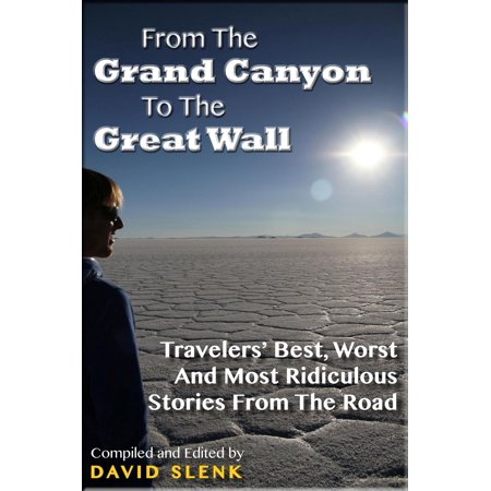 From The Grand Canyon To The Great Wall: Travelers' Best, Worst And Most Ridiculous Stories From The Road - (Best Careers For Travelers)