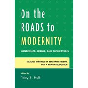 On the Roads to Modernity: Conscience, Science, and Civilizations: Selected Writings by Benjamin Nelson, with a New Introduction (Paperback)