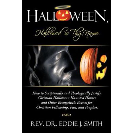 2 Other Names For Halloween (Halloween, Hallowed Is Thy Name : How to Scripturally and Theologically Justify Christian Halloween Haunted Houses and Other Evangelistic Events for)