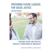 Preparing Future Leaders for Social Justice : Bridging Theory and Practice Through a Transformative Andragogy