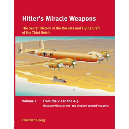 Hitlers Miracle Weapons: The Secret History of the Rockets and Flying Crafts of the Third Reich; from the V-1 to the A-9; Unconventional Short- and Medium-range Weapons
