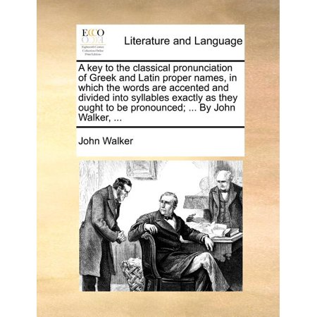 A Key to the Classical Pronunciation of Greek and Latin Proper Names, in Which the Words Are Accented and Divided Into Syllables Exactly as They Ought to Be Pronounced; ... by John Walker, ...