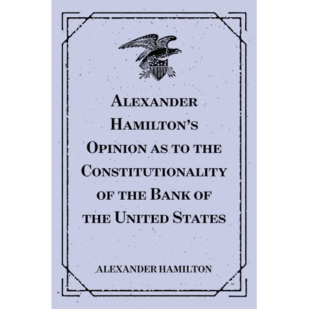 Alexander Hamilton's Opinion as to the Constitutionality of the Bank of the United States - (The First Bank Of The United States Was)
