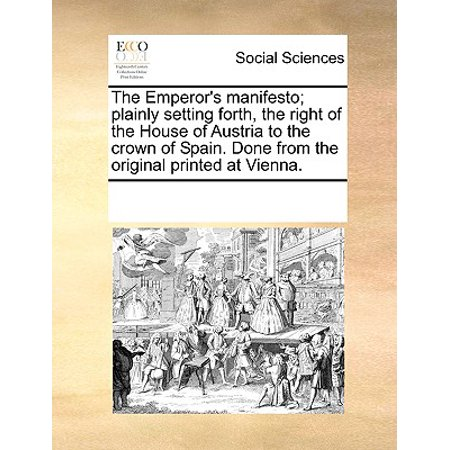 The Emperor's Manifesto; Plainly Setting Forth, the Right of the House of Austria to the Crown of Spain. Done from the Original Printed at