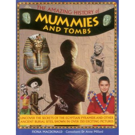 The Amazing History of Mummies and Tombs : Uncover the Secrets of the Egyptian Pyramids and Other Ancient Burial Sites, Shown in Over 350 Exciting