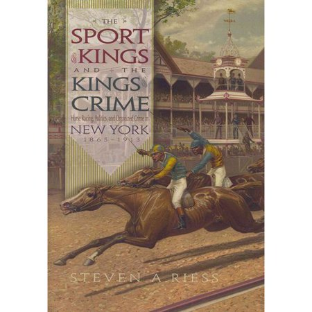 The Sport Of Kings And The Kings Of Crime  Horse Racing  Politics  And Organized Crime In New York  1865 1913