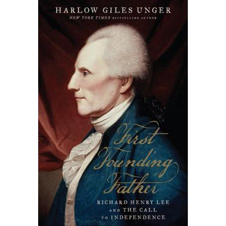 First Founding Father : Richard Henry Lee and the Call to