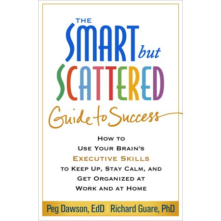 The Smart but Scattered Guide to Success : How to Use Your Brain's Executive Skills to Keep Up, Stay Calm, and Get Organized at Work and at
