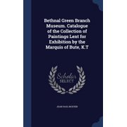 Bethnal Green Branch Museum. Catalogue of the Collection of Paintings Lent for Exhibition by the Marquis of Bute, K.T