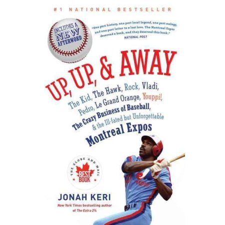 Up, Up, & Away: The Kid, the Hawk, Rock, Vladi, Pedro, Le Grand Orange, Youppi, the Crazy Business of Baseball, & the Ill-Fated but Unforgettable Montreal Expos