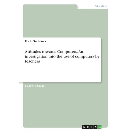 Attitudes Towards Computers. an Investigation Into the Use of Computers by Teachers Attitudes Towards Computers. an Investigation Into the Use of Computers by Teachers