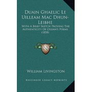 Duain Ghaelic Le Uilleam Mac Dhun-Leibhe : With a Brief Sketch Proving the Authenticity of Ossian's Poems (1858)