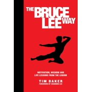 The Bruce Lee Way : Motivation, Wisdom and Life-Lessons from the Legend