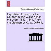 Expedition to Discover the Sources of the White Nile in the Years 1840, 1841. from the German by C. W. O'Reilly.