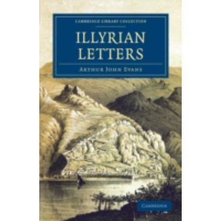 Illyrian Letters  A Revised Selection Of Correspondence From The Illyrian Provinces Of Bosnia  Herzegovina  Montenegro  Albania  Dalmati
