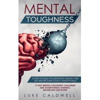 Mental Toughness : 6 Steps to Build the Strongest Mindset for Life and Become Totally Unstoppable! +7 Day Mental Toughness Challenge and Assertiveness Training. Master Self Discipline!