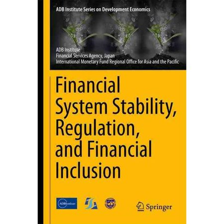 Financial System Stability  Regulation  And Financial Inclusion  Proceedings Of The International Conference Jointly Organized By The Asian Development Bank Institute  The Financial Services Agency  Japan  And The I