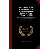 Regulations of the Army of the United States and General Orders in Force February 17, 1881 : With an Appendix Containing All Military Laws in Force February 17, 1881, Not Contained in This Code
