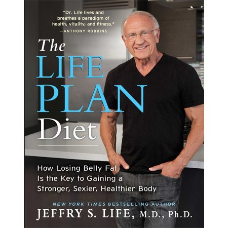 The Life Plan Diet : How Losing Belly Fat is the Key to Gaining a Stronger, Sexier, Healthier