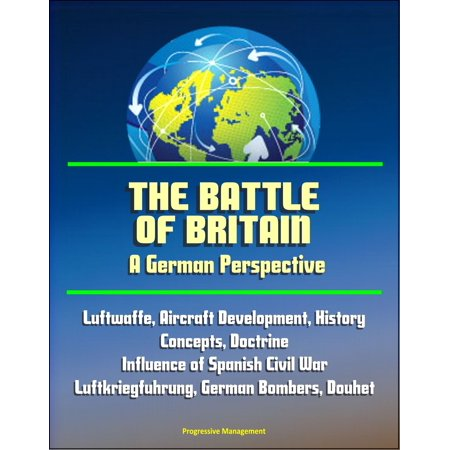 The Battle of Britain: A German Perspective - Luftwaffe, Aircraft Development, History, Concepts, Doctrine, Influence of Spanish Civil War, Luftkriegfuhrung, German Bombers, Douhet - eBook (Osprey Civil Aircraft)
