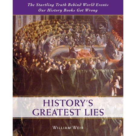 History's Greatest Lies : The Startling Truth Behind World Events Our History Books Got (William Wear)