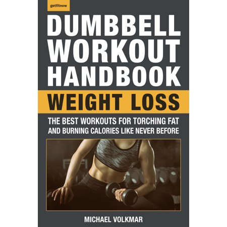 The Dumbbell Workout Handbook: Weight Loss : The Best Workouts for Torching Fat and Burning Calories Like Never