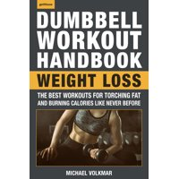 The Dumbbell Workout Handbook: Weight Loss : The Best Workouts for Torching Fat and Burning Calories Like Never Before