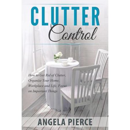 Clutter Control : How to Get Rid of Clutter, Organize Your Home, Workplace and Life, Focus on Important