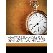 Asia at the Door : A Study of the Japanese Question in Continental United States, Hawaii and Canada