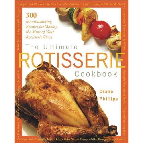 The Ultimate Rotisserie Cookbook: 300 Mouthwatering Recipes for Making the Most of Your Rotisserie Oven