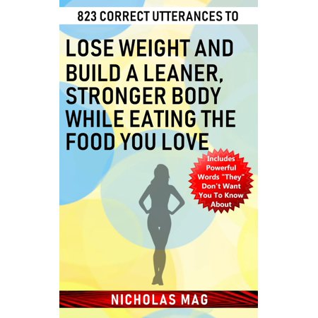 823 Correct Utterances to Lose Weight and Build a Leaner, Stronger Body While Eating the Food You Love -