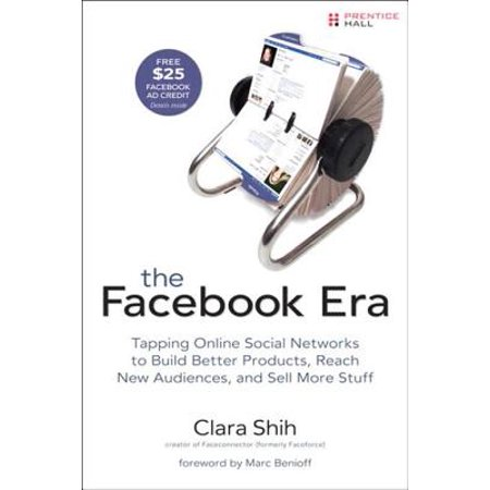 The Facebook Era: Tapping Online Social Networks to Build Better Products, Reach New Audiences, and Sell More Stuff -