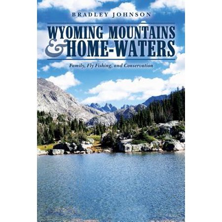 Wyoming Mountains & Home-waters : Family, Fly Fishing, and
