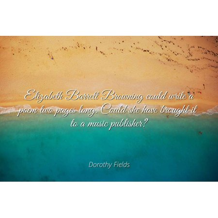 Dorothy Fields - Elizabeth Barrett Browning could write a poem two pages long. Could she have brought it to a music publisher? - Famous Quotes Laminated POSTER PRINT 24X20. (Famous Halloween Quotes Poems)