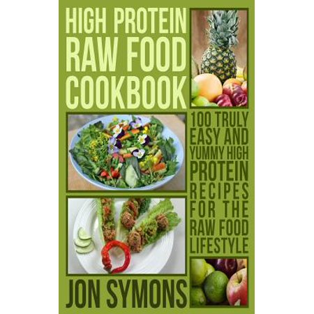 High Protein Raw Food Cookbook : 100 Truly Easy and Yummy High Protein Recipes for the Raw Food
