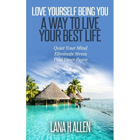 Love Yourself Being You: A Way to Live Your Best Life: Quiet Your Mind, Eliminate Stress, Find Inner Peace -