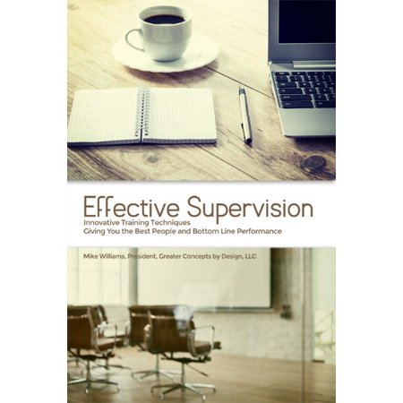 Effective Supervision : Innovative Training Techniques Giving You the Best People and Bottom Line Performance by Mike Williams, President, Greater Concepts by Design, (Best Made Designs Llc)