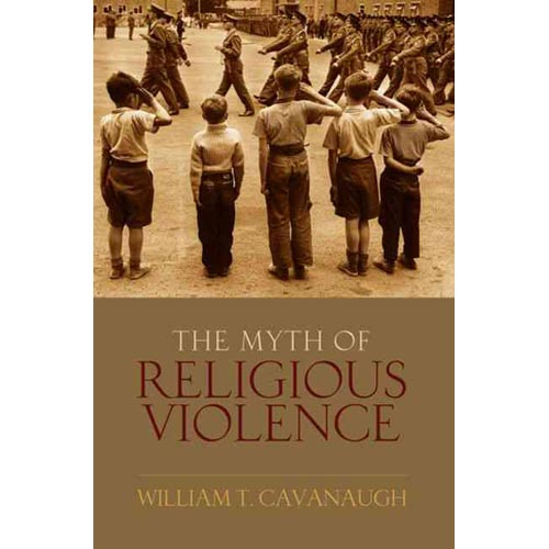 The Myth of Religous Violence: Secular Ideology and the Roots of Modern Conflict