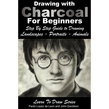 Drawing: Drawing with Charcoal For Beginners - Step By Step Guide to Drawing Landscapes - Portraits - Animals - (Landscape Drawings For Beginners Step By Step)